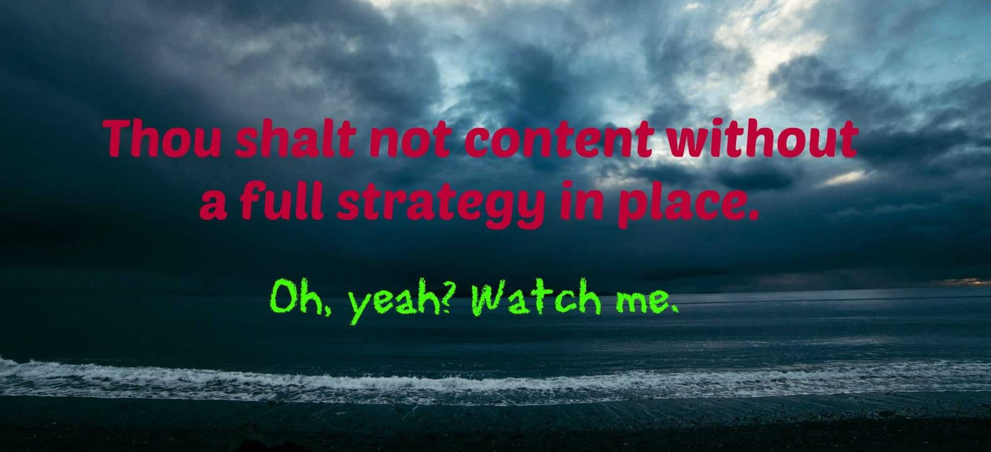 Sure, a full content strategy is ideal. But I live in the real world.