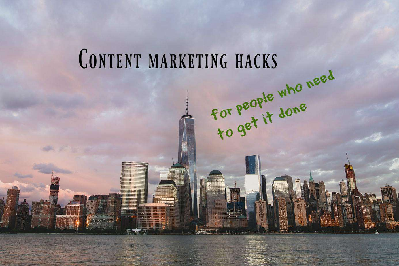 6 Content Marketing Hacks for People Who Need to Get It Done