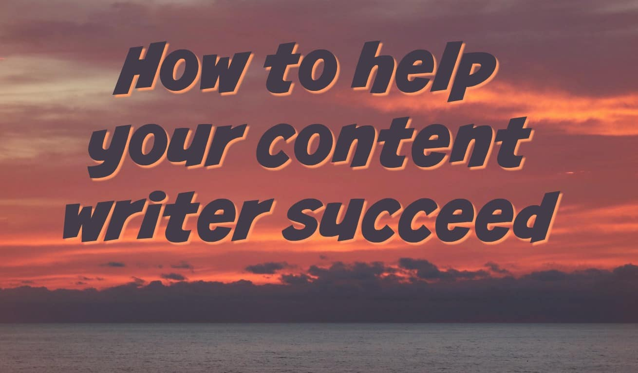 Editors and marketing managers: How to help your content writer succeed