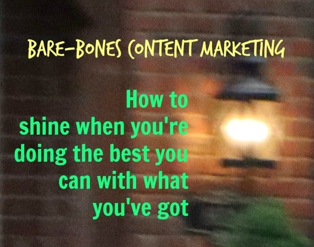 Bare bones content marketing: How to do the best you can with what you have